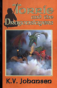 Torrie and the Dragonslayers Dragon Slayers K.V. Johansen